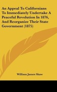 Shaw, William James: An Appeal To Californians To Immediately Undertake A Peaceful Revolution In 1876, And Reorganize Their State Government (1875)