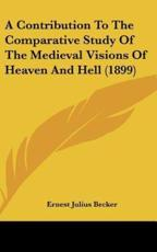 A Contribution to the Comparative Study of the Medieval Visions of Heaven and Hell (1899) - Ernest Julius Becker