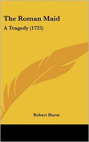 The Roman Maid: A Tragedy (1725) - Robert Hurst