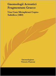 Gnomologii Acrostici Fragmentum Graece: Una Cum Metaphrasi Copto-Sahidica (1883) - Gnomologium, Vittorio Puntoni (Editor)