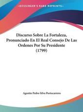 Discurso Sobre La Fortaleza, Pronunciado En El Real Consejo de Las Ordenes Por Su Presidente (1799) - Agustin Pedro Silva Portocarrero