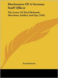 Disclosures Of A German Staff Officer: The Letter Of Paul Ehrhardt, Merchant, Soldier, And Spy (1918) - Paul Ehrhardt