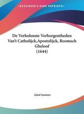 de Verholenste Verborgentheden Van't Catholijck, Apostolijck, Roomsch Gheloof (1644) - Alard Sammer