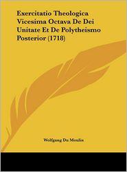 Exercitatio Theologica Vicesima Octava De Dei Unitate Et De Polytheismo Posterior (1718) - Wolfgang Du Moulin