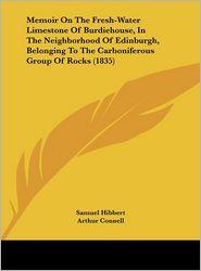 Memoir on the Fresh-Water Limestone of Burdiehouse, in the Neighborhood of Edinburgh, Belonging to the Carboniferous Group of Rocks (1835) - Samuel Hibbert