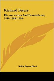 Richard Peters: His Ancestors And Descendants, 1810-1889 (1904) - Nellie Peters Black (Editor)