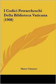 I Codici Petrarcheschi Della Biblioteca Vaticana (1908) - Marco Vattasso