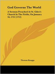 God Governs the World: A Sermon Preached at St. Giles's Church in the Fields, on January 16, 1712 (1712) - Thomas Knaggs