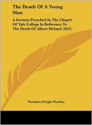 The Death of a Young Man: A Sermon Preached in the Chapel of Yale College in Reference to the Death of Albert Hebard (1851) - Theodore Dwight Woolsey