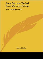 Jesus On Love To God, Jesus On Love To Man: Two Lectures (1922) - James Moffatt