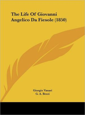 The Life of Giovanni Angelico Da Fiesole (1850) - Giorgio Vasari, G.A. Bezzi (Translator)