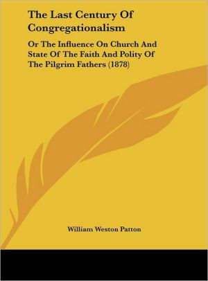 The Last Century of Congregationalism: Or the Influence on Church and State of the Faith and Polity of the Pilgrim Fathers (1878) - William Weston Patton