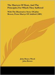 The Martyrs of Kent, and the Principles for Which They Suffered: With the Illustrative Story of John Brown, Proto Martyr of Ashford (1885) - John Henry Wood, John Brown, Foreword by John Clifford