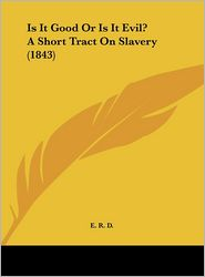 Is It Good or Is It Evil? a Short Tract on Slavery (1843) - R. D. E. R. D.