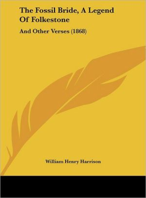 The Fossil Bride, a Legend of Folkestone: And Other Verses (1868) - William Henry Harrison