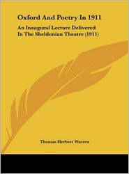 Oxford And Poetry In 1911: An Inaugural Lecture Delivered In The Sheldonian Theatre (1911) - Thomas Herbert Warren