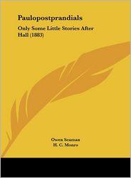 Paulopostprandials: Only Some Little Stories After Hall (1883) - Owen Seaman, H. C. Monro, L. Speed