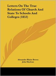 Letters on the True Relations of Church and State to Schools and Colleges (1853) - Alexander Blaine Brown, John MacLean, Matthew Boyd Hope