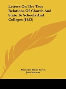 Brown, Alexander Blaine;MacLean, John;Hope, Matthew Boyd: Letters On The True Relations Of Church And State To Schools And Colleges (1853)
