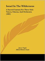 Israel In The Wilderness: A Sacred Cantata For Three Solo Voices, Chorus, And Orchestra (1892) - Jerry Vogel, Alfred Robert Gaul