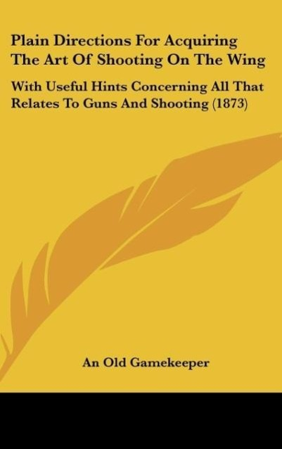 Plain Directions For Acquiring The Art Of Shooting On The Wing als Buch von An Old Gamekeeper - Kessinger Publishing, LLC