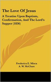 The Love of Jesus: A Treatise Upon Baptism, Confirmation, and the Lord's Supper (1836) - Frederica E. Misca, A. W. McClure (Translator)