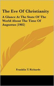 The Eve Of Christianity: A Glance At The State Of The World About The Time Of Augustus (1902) - Franklin T. Richards