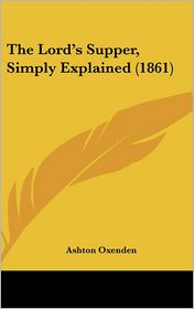 The Lord's Supper, Simply Explained (1861) - Ashton Oxenden