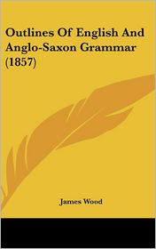 Outlines of English and Anglo-Saxon Grammar (1857) - James Wood