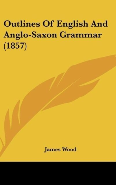 Outlines Of English And Anglo-Saxon Grammar (1857) als Buch von James Wood - Kessinger Publishing, LLC