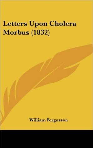 Letters Upon Cholera Morbus (1832) - William Fergusson