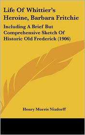 Life Of Whittier's Heroine, Barbara Fritchie: Including A Brief But Comprehensive Sketch Of Historic Old Frederick (1906) - Henry Morris Nixdorff
