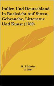 Italien Und Deutschland In Rucksicht Auf Sitten, Gebrauche, Litteratur Und Kunst (1789) - K.P. Moritz (Editor), A. Hirt (Editor)