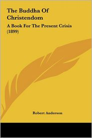 The Buddha Of Christendom: A Book For The Present Crisis (1899) - Robert Anderson