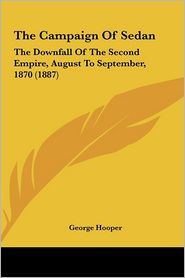 The Campaign Of Sedan: The Downfall Of The Second Empire, August To September, 1870 (1887) - George Hooper