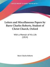 Letters and Miscellaneous Papers by Barre Charles Roberts, Student of Christ Church, Oxford - Barre Charles Roberts