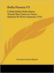 Della Potesta V3: E Della Politia Della Chiesa Trattati Due Contro Le Nuove Opinioni Di Pietro Giannone (1745) - Giovanni Antonio Bianchi