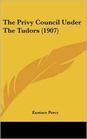 The Privy Council Under The Tudors (1907) - Eustace Percy