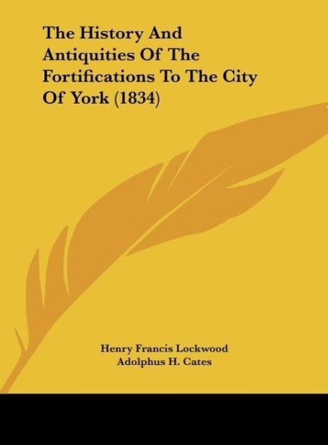The History And Antiquities Of The Fortifications To The City Of York (1834) als Buch von Henry Francis Lockwood, Adolphus H. Cates - Kessinger Publishing, LLC