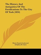 Lockwood, Henry Francis;Cates, Adolphus H.: The History And Antiquities Of The Fortifications To The City Of York (1834)