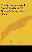Wysard, Alexander: The Intellectual And Moral Problem Of Goethe´s Faust, Parts 1-2 (1883)
