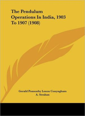 The Pendulum Operations In India, 1903 To 1907 (1908) - Gerald Ponsonby Lenox Conyngham, A. Strahan