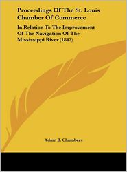 Proceedings of the St. Louis Chamber of Commerce: In Relation to the Improvement of the Navigation of the Mississippi River (1842) - Adam B. Chambers