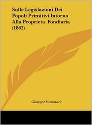 Sulle Legislazioni Dei Popoli Primitivi Intorno Alla Proprieta Fondiaria (1862) - Giuseppe Montanari
