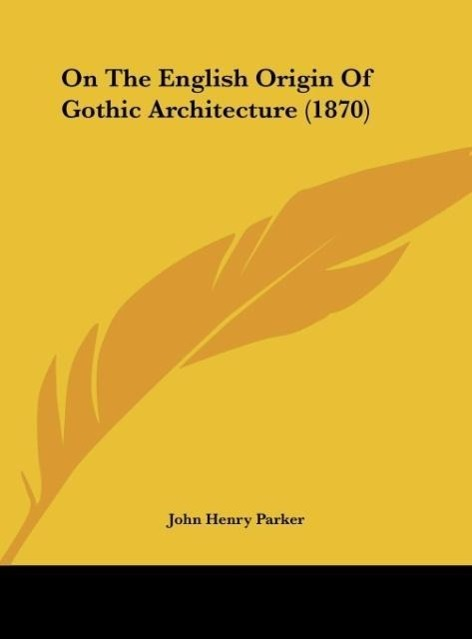 On The English Origin Of Gothic Architecture (1870) als Buch von John Henry Parker - Kessinger Publishing, LLC