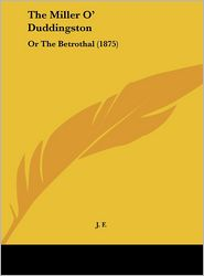 The Miller O' Duddingston: Or the Betrothal (1875) - F. J. F.