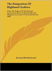The Emigration of Highland Crofters: Under the Auspices of the Imperial Government, Shown to Be Inevitable and Obligatory, in a Letter to the Lord Adv - Rowland Hill MacDonald