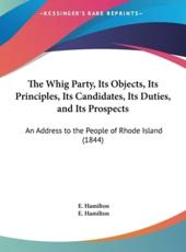 The Whig Party, Its Objects, Its Principles, Its Candidates, Its Duties, and Its Prospects - E Hamilton