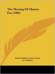 The Wooing of Master Fox (1866) - Edward Bulwer Lytton Lytton, O. D. Martin (Editor)