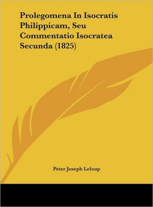 Prolegomena In Isocratis Philippicam, Seu Commentatio Isocratea Secunda (1825) - Peter Joseph Leloup